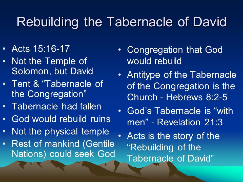 Rebuilding the Tabernacle of David Acts 15:16-17 Not the Temple of Solomon, but David Tent & Tabernacle of the Congregation Tabernacle had fallen God would rebuild ruins Not the physical temple Rest of mankind (Gentile Nations) could seek God Congregation that God would rebuild Antitype of the Tabernacle of the Congregation is the Church - Hebrews 8:2-5 God's Tabernacle is with men - Revelation 21:3 Acts is the story of the Rebuilding of the Tabernacle of David