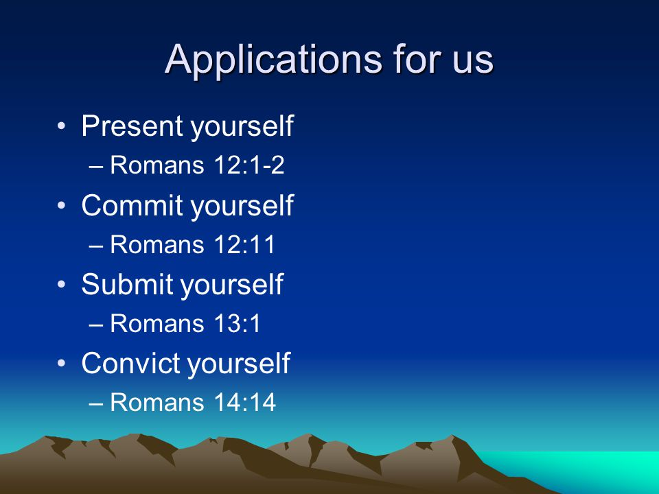 Applications for us Present yourself –Romans 12:1-2 Commit yourself –Romans 12:11 Submit yourself –Romans 13:1 Convict yourself –Romans 14:14