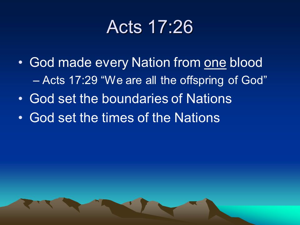 Acts 14:16 God allowed Nations in bygone days to walk in their own ways God gave the Nations witness of his existence –Rains –Fruitful seasons –Gladness of heart