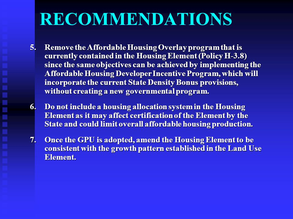 RECOMMENDATIONS 5.Remove the Affordable Housing Overlay program that is currently contained in the Housing Element (Policy H-3.8) since the same objectives can be achieved by implementing the Affordable Housing Developer Incentive Program, which will incorporate the current State Density Bonus provisions, without creating a new governmental program.