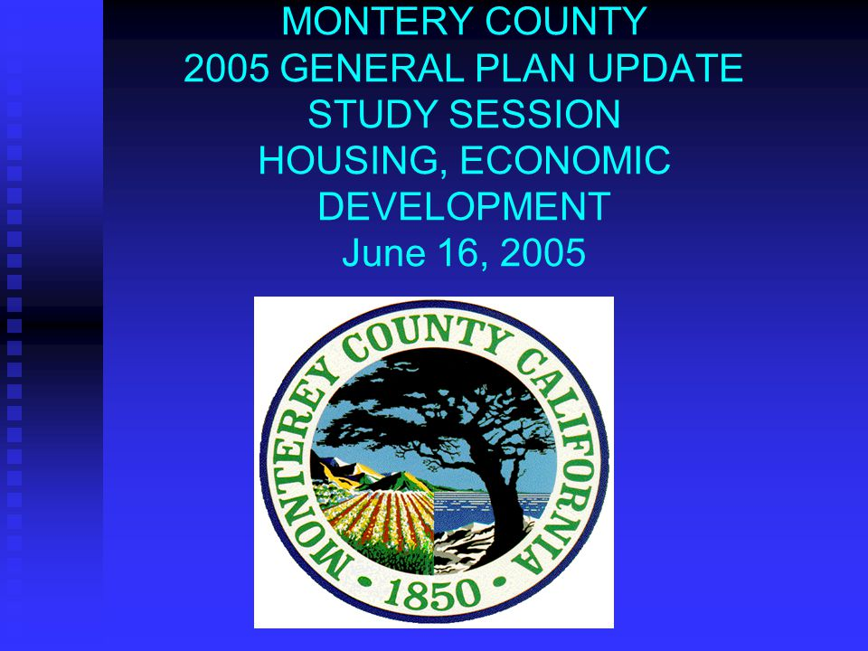 MONTERY COUNTY 2005 GENERAL PLAN UPDATE STUDY SESSION HOUSING, ECONOMIC DEVELOPMENT June 16, 2005