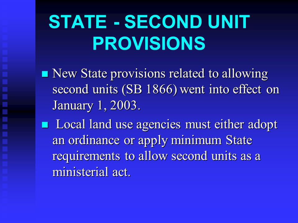 STATE - SECOND UNIT PROVISIONS New State provisions related to allowing second units (SB 1866) went into effect on January 1, 2003.