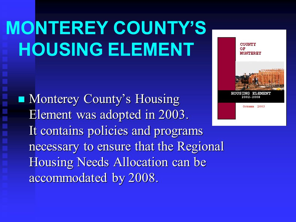 SUMMARY OF PRIMARY PROGRAMS CONTAINED IN THE ADOPTED HOUSING ELEMENT Mandatory Inclusionary Program Voluntary Density Bonus Ordinance Provisions Voluntary Developer Incentive Program Plan new communities and intensify existing community areas Provide infrastructure to new and intensified communities Housing Rehabilitation Program Assistance to non-profit housing developers Replacement housing Zoning code revisions and Code enforcement Voluntary employer assisted housing Special needs housing assistance Down Payment Assistance Program Housing Opportunity Center Expedited Development Review Second Unit Program Housing Trust Fund City/County Coordination of Housing Production