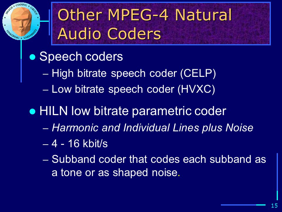 15 Other MPEG-4 Natural Audio Coders Speech coders – High bitrate speech coder (CELP) – Low bitrate speech coder (HVXC) HILN low bitrate parametric co