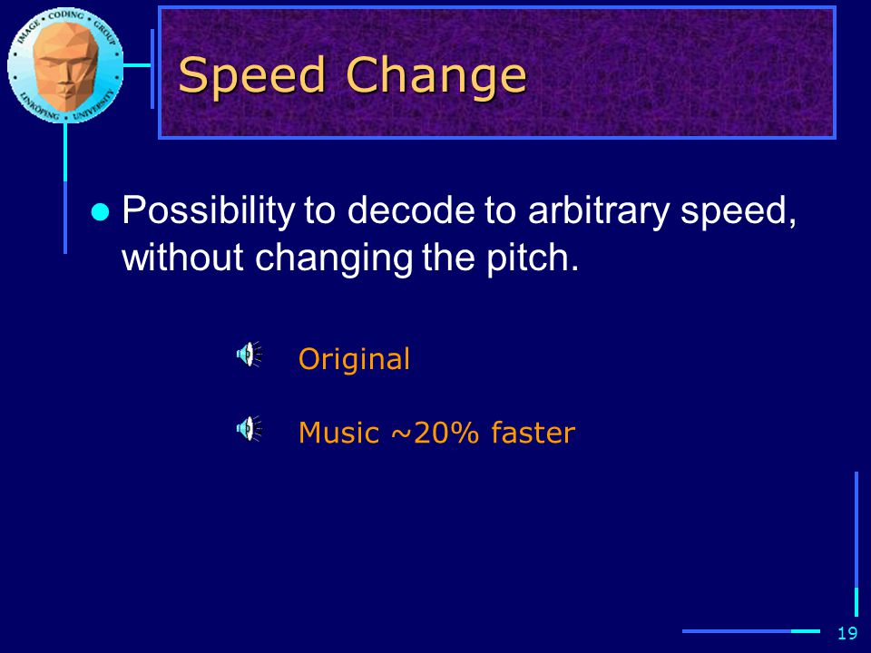 19 Speed Change Possibility to decode to arbitrary speed, without changing the pitch. Original Music ~20% faster