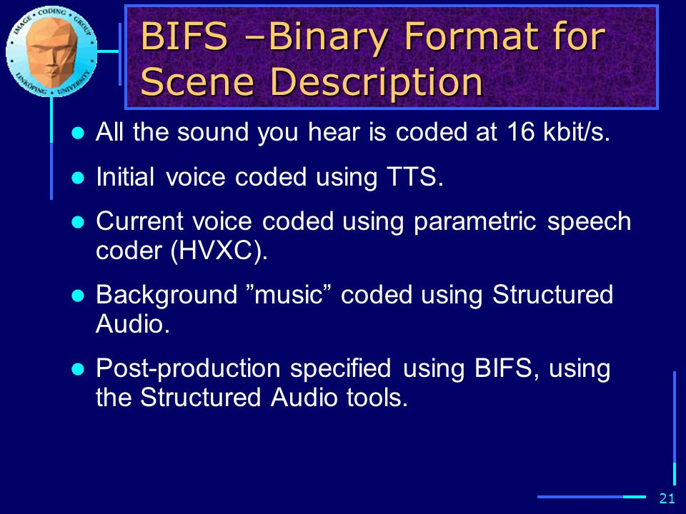 21 BIFS –Binary Format for Scene Description All the sound you hear is coded at 16 kbit/s.