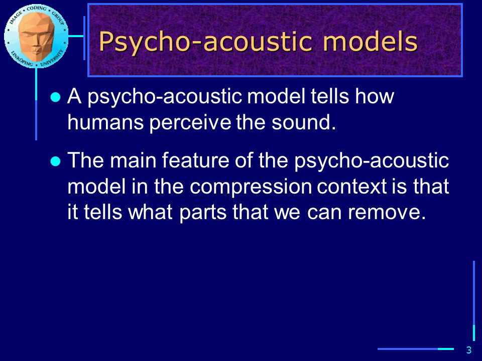 3 Psycho-acoustic models A psycho-acoustic model tells how humans perceive the sound. The main feature of the psycho-acoustic model in the compression