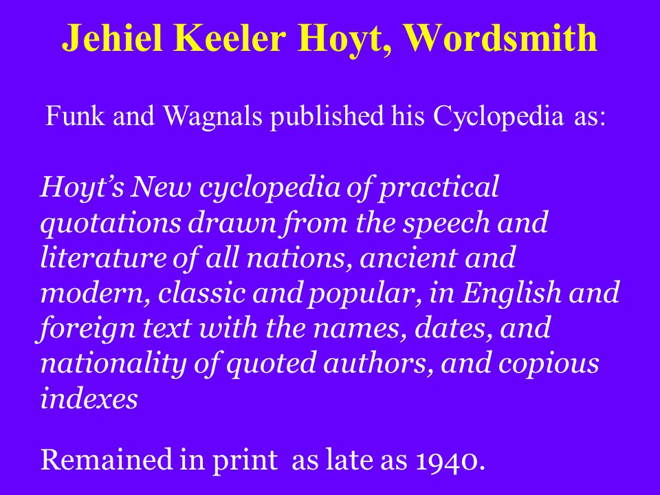 Jehiel Keeler Hoyt, Wordsmith Funk and Wagnals published his Cyclopedia as: Hoyt's New cyclopedia of practical quotations drawn from the speech and li