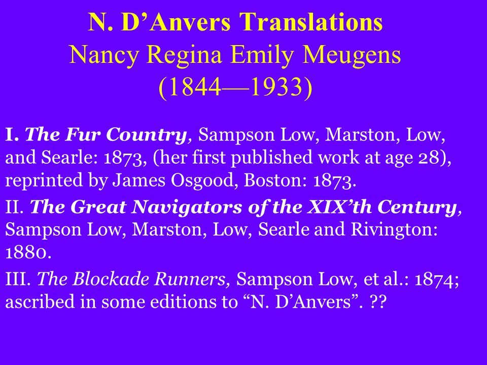 N. D'Anvers Translations Nancy Regina Emily Meugens (1844—1933) I. The Fur Country, Sampson Low, Marston, Low, and Searle: 1873, (her first published