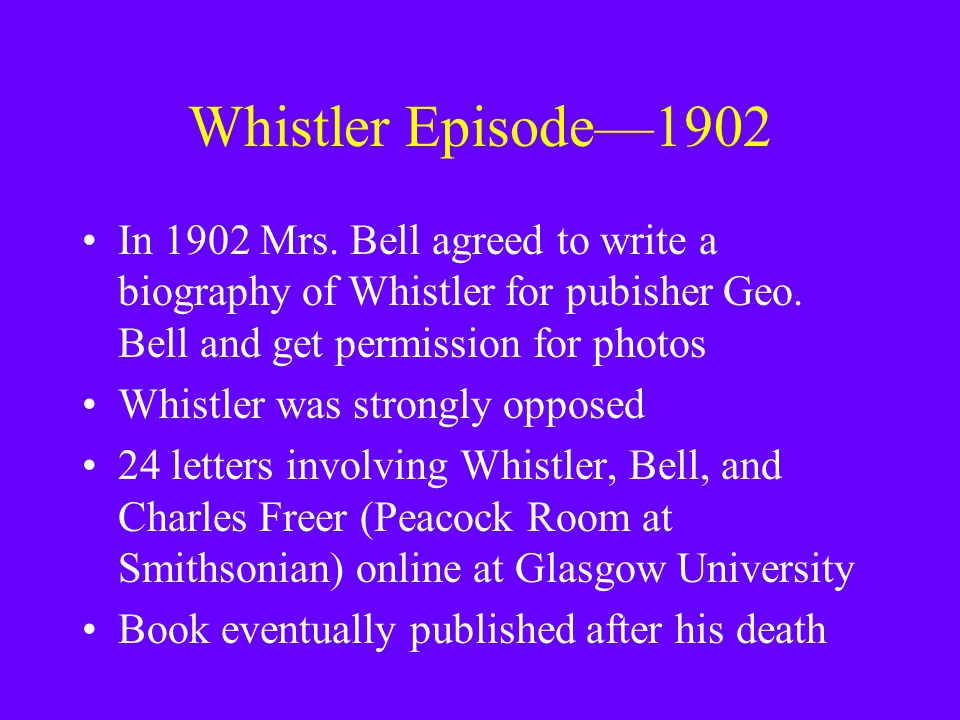 Whistler Episode—1902 In 1902 Mrs. Bell agreed to write a biography of Whistler for pubisher Geo. Bell and get permission for photos Whistler was stro