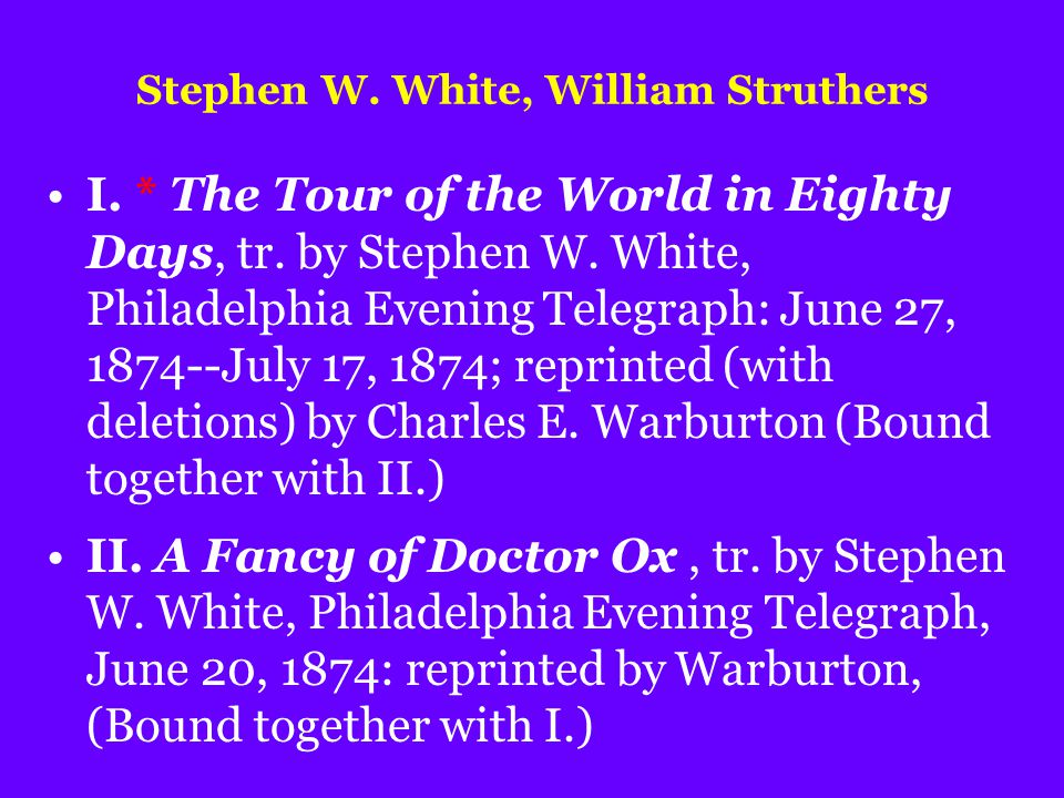 Stephen W. White, William Struthers I. * The Tour of the World in Eighty Days, tr. by Stephen W. White, Philadelphia Evening Telegraph: June 27, 1874-