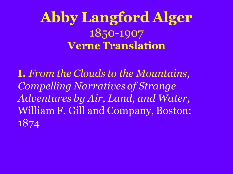 Abby Langford Alger 1850-1907 Verne Translation I. From the Clouds to the Mountains, Compelling Narratives of Strange Adventures by Air, Land, and Wat