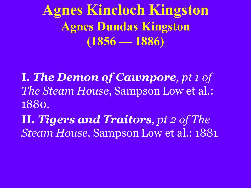 Agnes Kincloch Kingston Agnes Dundas Kingston (1856 — 1886) I. The Demon of Cawnpore, pt 1 of The Steam House, Sampson Low et al.: 1880. II. Tigers an