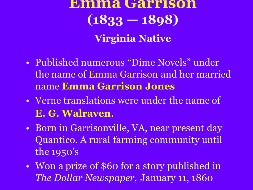 "Emma Garrison (1833 — 1898) Virginia Native Published numerous ""Dime Novels"" under the name of Emma Garrison and her married name Emma Garrison Jones"