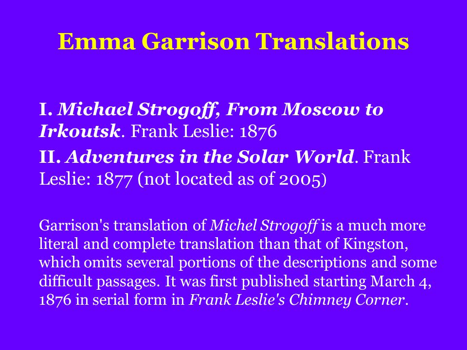 Emma Garrison Translations I. Michael Strogoff, From Moscow to Irkoutsk. Frank Leslie: 1876 II. Adventures in the Solar World. Frank Leslie: 1877 (not