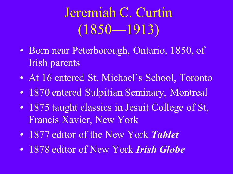 Jeremiah C. Curtin (1850—1913) Born near Peterborough, Ontario, 1850, of Irish parents At 16 entered St. Michael's School, Toronto 1870 entered Sulpit