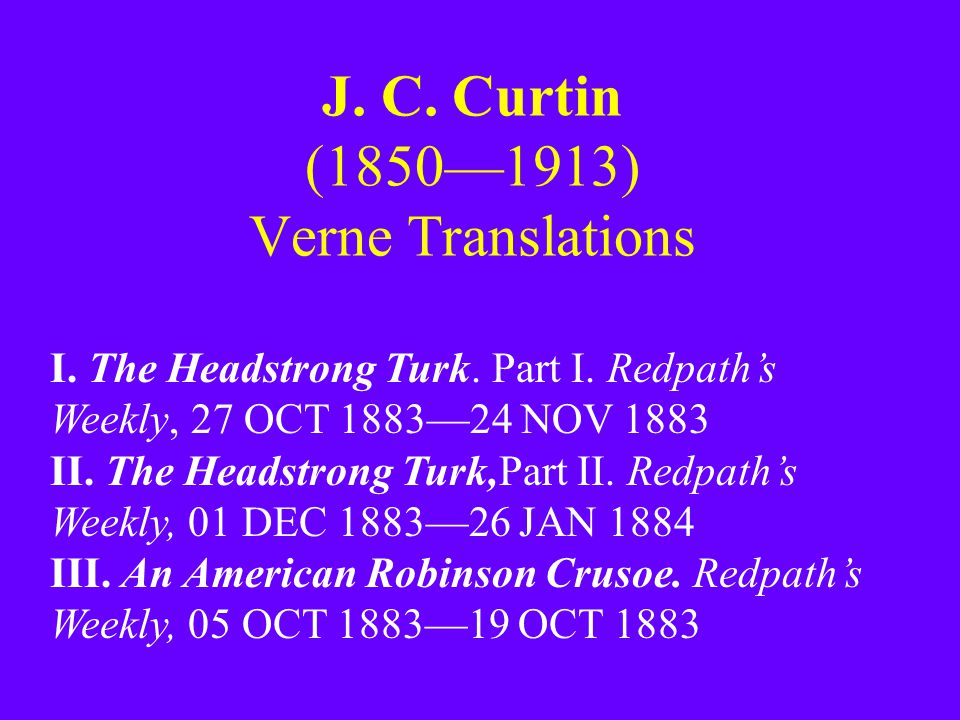 J. C. Curtin (1850—1913) Verne Translations I. The Headstrong Turk. Part I. Redpath's Weekly, 27 OCT 1883—24 NOV 1883 II. The Headstrong Turk,Part II.