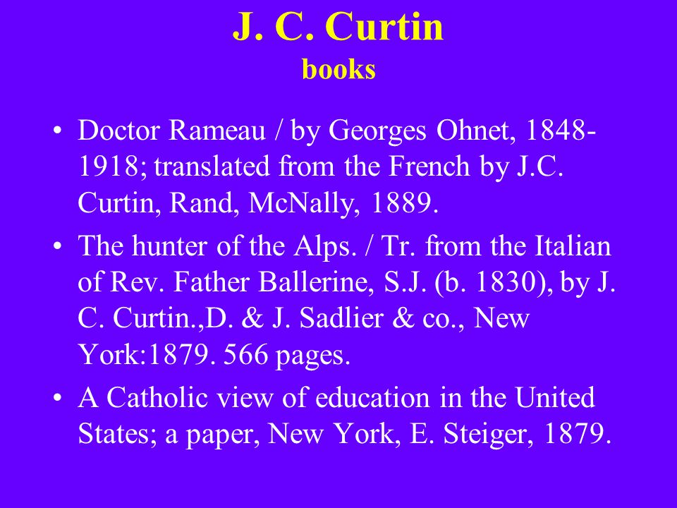 J. C. Curtin books Doctor Rameau / by Georges Ohnet, 1848- 1918; translated from the French by J.C. Curtin, Rand, McNally, 1889. The hunter of the Alp