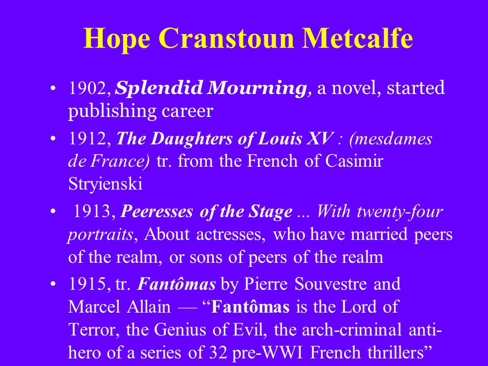 Hope Cranstoun Metcalfe 1902, Splendid Mourning, a novel, started publishing career 1912, The Daughters of Louis XV : (mesdames de France) tr. from th