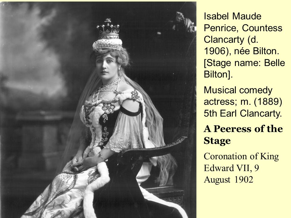 Isabel Maude Penrice, Countess Clancarty (d. 1906), née Bilton. [Stage name: Belle Bilton]. Musical comedy actress; m. (1889) 5th Earl Clancarty. A Pe