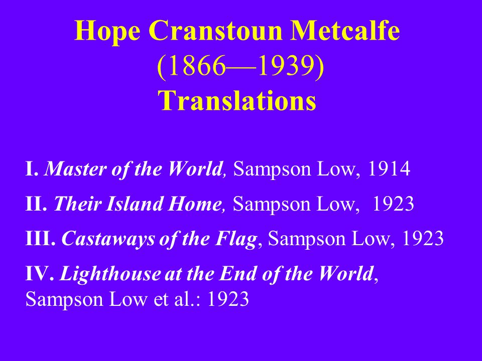 Hope Cranstoun Metcalfe (1866—1939) Translations I. Master of the World, Sampson Low, 1914 II. Their Island Home, Sampson Low, 1923 III. Castaways of