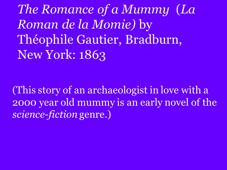 The Romance of a Mummy (La Roman de la Momie) by Théophile Gautier, Bradburn, New York: 1863 (This story of an archaeologist in love with a 2000 year