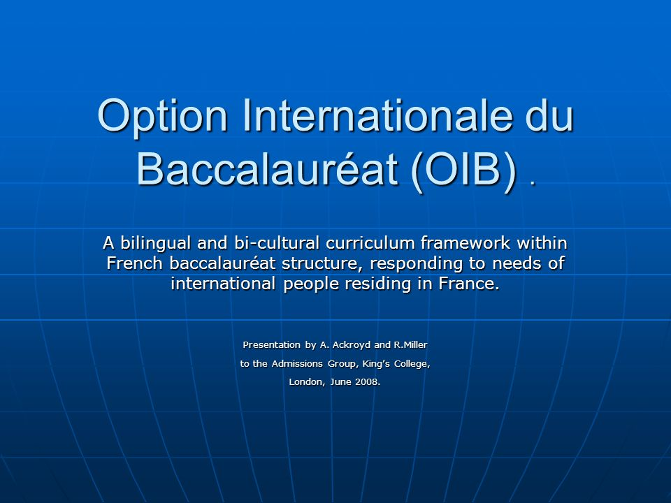 Aims To describe the French Baccalauréat and aspects of the French system To describe the French Baccalauréat and aspects of the French system To highlight key points about student performance in the French Baccalauréat To highlight key points about student performance in the French Baccalauréat To compare levels of performance in the Baccalauréat with A level performance To compare levels of performance in the Baccalauréat with A level performance To show how the OIB is clearly integrated into and added on to the baccalauréat framework To show how the OIB is clearly integrated into and added on to the baccalauréat framework To demonstrate why the OIB might be viewed as distinct from the normal French Baccalauréat in the consideration of UCAS applications because of its breadth and workload To demonstrate why the OIB might be viewed as distinct from the normal French Baccalauréat in the consideration of UCAS applications because of its breadth and workload To propose equivalences between the two examinations in the context of UK university entrance To propose equivalences between the two examinations in the context of UK university entrance To ensure that this information is communicated to all faculties/departments in the delegates' respective universities To ensure that this information is communicated to all faculties/departments in the delegates' respective universities