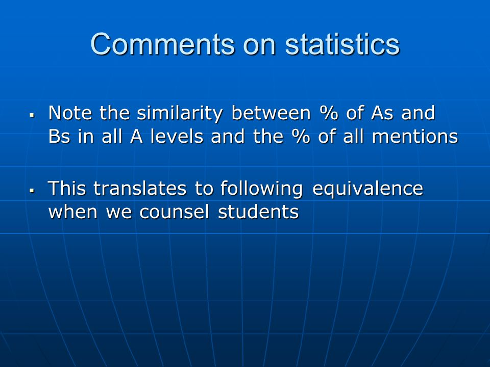 Comments on statistics  Note the similarity between % of As and Bs in all A levels and the % of all mentions  This translates to following equivalence when we counsel students