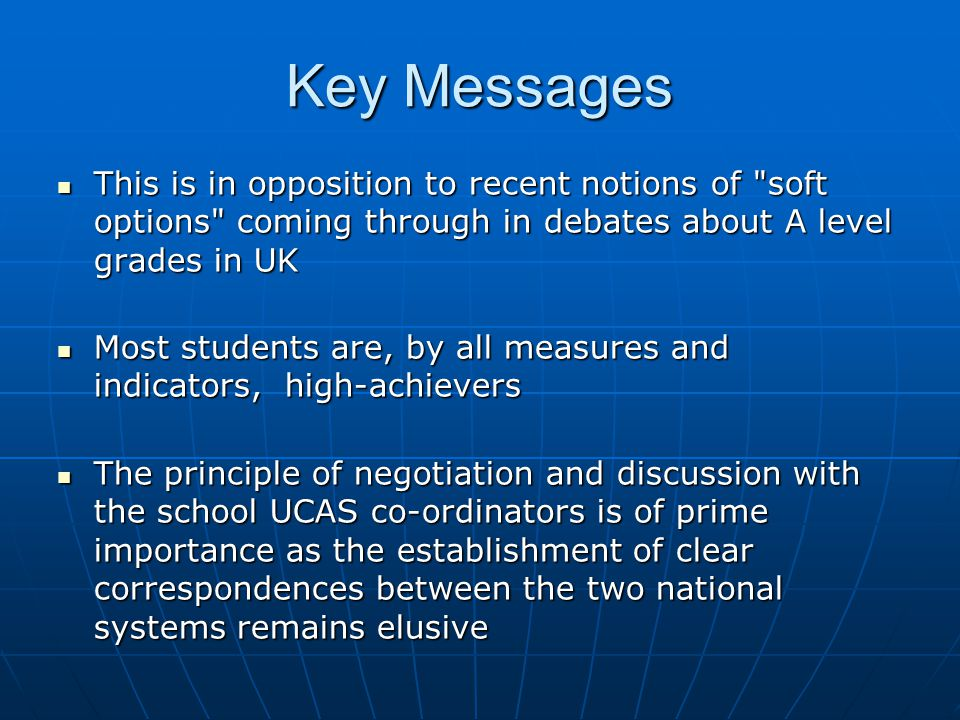 Key Messages This is in opposition to recent notions of soft options coming through in debates about A level grades in UK This is in opposition to recent notions of soft options coming through in debates about A level grades in UK Most students are, by all measures and indicators, high-achievers Most students are, by all measures and indicators, high-achievers The principle of negotiation and discussion with the school UCAS co-ordinators is of prime importance as the establishment of clear correspondences between the two national systems remains elusive The principle of negotiation and discussion with the school UCAS co-ordinators is of prime importance as the establishment of clear correspondences between the two national systems remains elusive