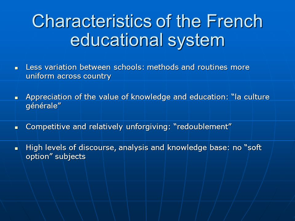 Characteristics of the French educational system Heavy workload: up to 38 hours of timetabled tuition a week: homework on top of this Heavy workload: up to 38 hours of timetabled tuition a week: homework on top of this Class numbers routinely up to 35 in specialised subject areas Class numbers routinely up to 35 in specialised subject areas Additional 4 hour tests as routine: more set at tri-annual, peak summative assessment moments Additional 4 hour tests as routine: more set at tri-annual, peak summative assessment moments Exceptionally long working day: from 8:00 to 17:30 Exceptionally long working day: from 8:00 to 17:30