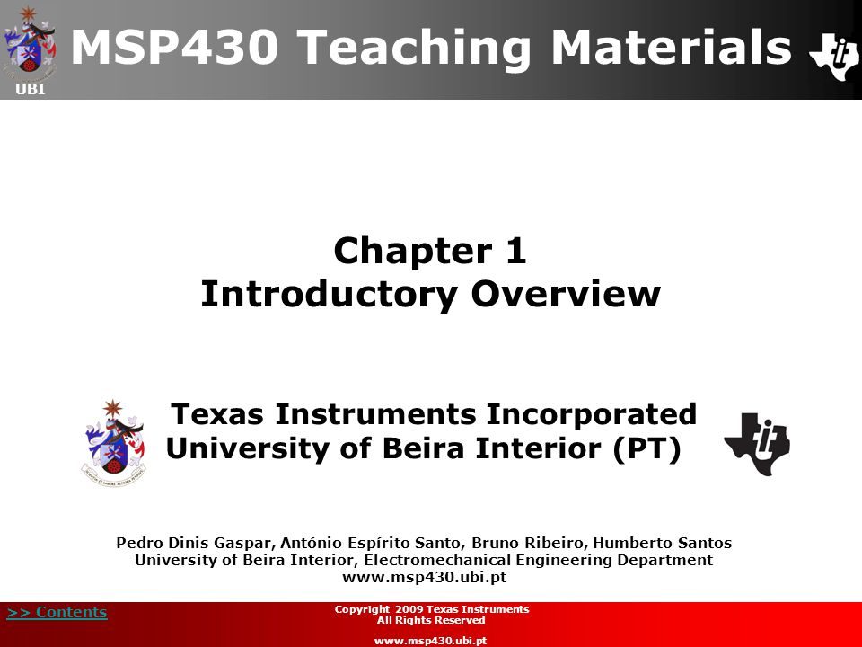 UBI >> Contents Chapter 1 Introductory Overview MSP430 Teaching Materials Texas Instruments Incorporated University of Beira Interior (PT) Pedro Dinis Gaspar, António Espírito Santo, Bruno Ribeiro, Humberto Santos University of Beira Interior, Electromechanical Engineering Department www.msp430.ubi.pt Copyright 2009 Texas Instruments All Rights Reserved www.msp430.ubi.pt