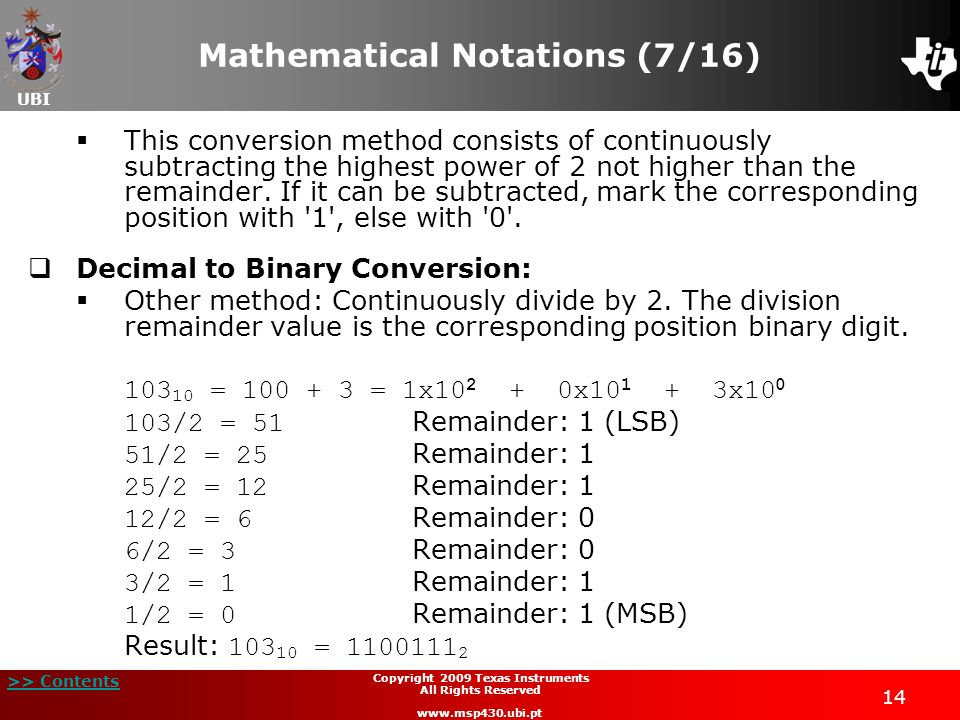 UBI >> Contents Copyright 2009 Texas Instruments All Rights Reserved www.msp430.ubi.pt 14 Mathematical Notations (7/16)  This conversion method consists of continuously subtracting the highest power of 2 not higher than the remainder.