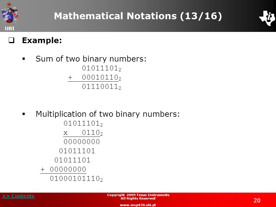 UBI >> Contents Copyright 2009 Texas Instruments All Rights Reserved www.msp430.ubi.pt 20 Mathematical Notations (13/16)  Example:  Sum of two binary numbers: 01011101 2 + 00010110 2 01110011 2  Multiplication of two binary numbers: 01011101 2 x 0110 2 00000000 01011101 + 00000000 01000101110 2