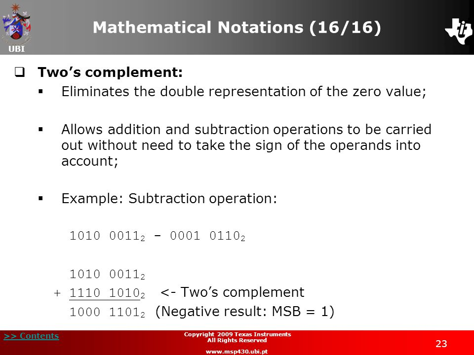 UBI >> Contents Copyright 2009 Texas Instruments All Rights Reserved www.msp430.ubi.pt 23 Mathematical Notations (16/16)  Two's complement:  Eliminates the double representation of the zero value;  Allows addition and subtraction operations to be carried out without need to take the sign of the operands into account;  Example: Subtraction operation: 1010 0011 2 - 0001 0110 2 1010 0011 2 + 1110 1010 2 <- Two's complement 1000 1101 2 (Negative result: MSB = 1)