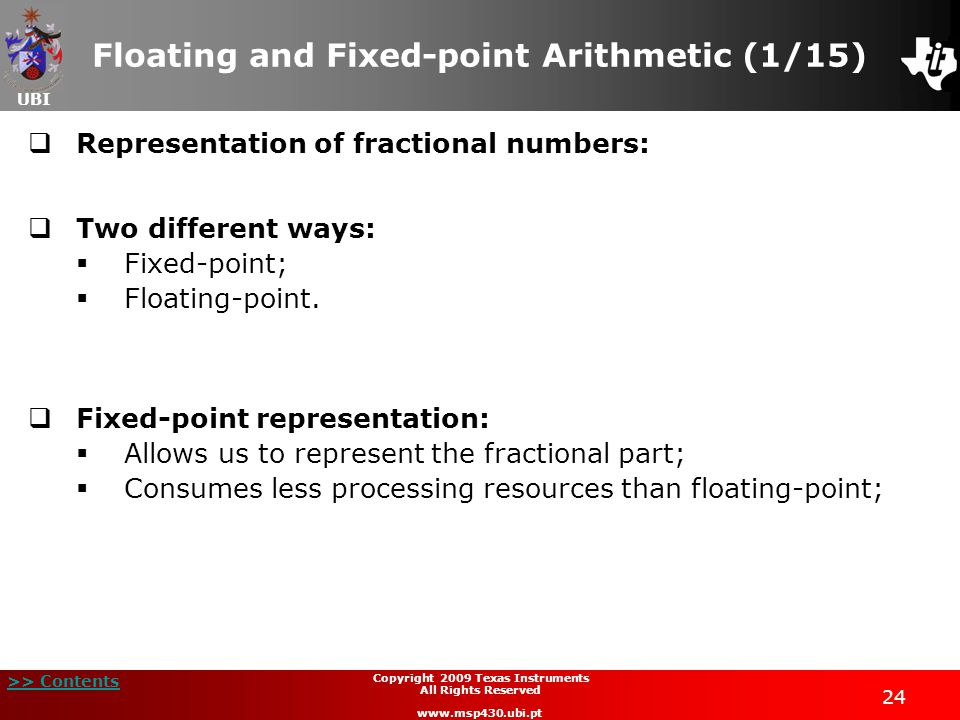 UBI >> Contents Copyright 2009 Texas Instruments All Rights Reserved www.msp430.ubi.pt 24 Floating and Fixed-point Arithmetic (1/15)  Representation of fractional numbers:  Two different ways:  Fixed-point;  Floating-point.