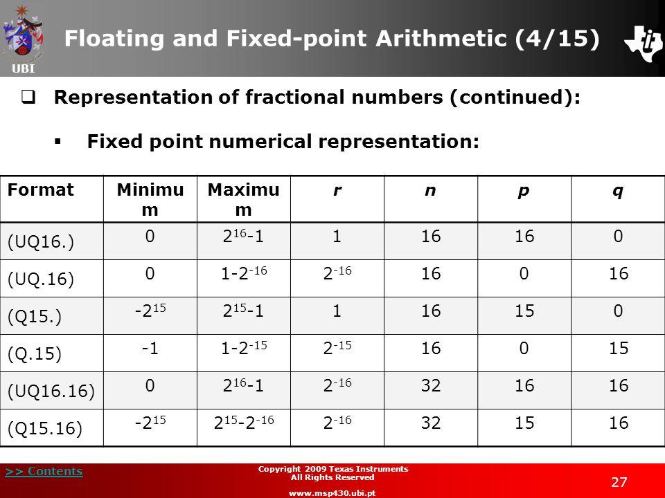 UBI >> Contents Copyright 2009 Texas Instruments All Rights Reserved www.msp430.ubi.pt 27 Floating and Fixed-point Arithmetic (4/15)  Representation of fractional numbers (continued):  Fixed point numerical representation: FormatMinimu m Maximu m rnpq (UQ16.) 02 16 -1116 0 (UQ.16) 01-2 -16 2 -16 160 (Q15.) -2 15 2 15 -1116150 (Q.15) 1-2 -15 2 -15 16015 (UQ16.16) 02 16 -12 -16 3216 (Q15.16) -2 15 2 15 -2 -16 2 -16 321516