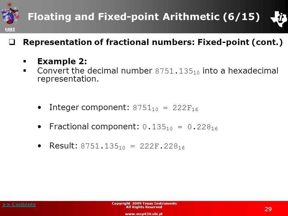 UBI >> Contents Copyright 2009 Texas Instruments All Rights Reserved www.msp430.ubi.pt 29 Floating and Fixed-point Arithmetic (6/15)  Representation of fractional numbers: Fixed-point (cont.)  Example 2:  Convert the decimal number 8751.135 10 into a hexadecimal representation.