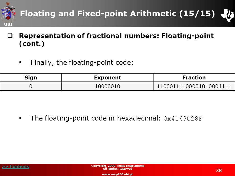 UBI >> Contents Copyright 2009 Texas Instruments All Rights Reserved www.msp430.ubi.pt 38 Floating and Fixed-point Arithmetic (15/15)  Representation of fractional numbers: Floating-point (cont.)  Finally, the floating-point code:  The floating-point code in hexadecimal: 0x4163C28F SignExponentFraction 01000001011000111100001010001111