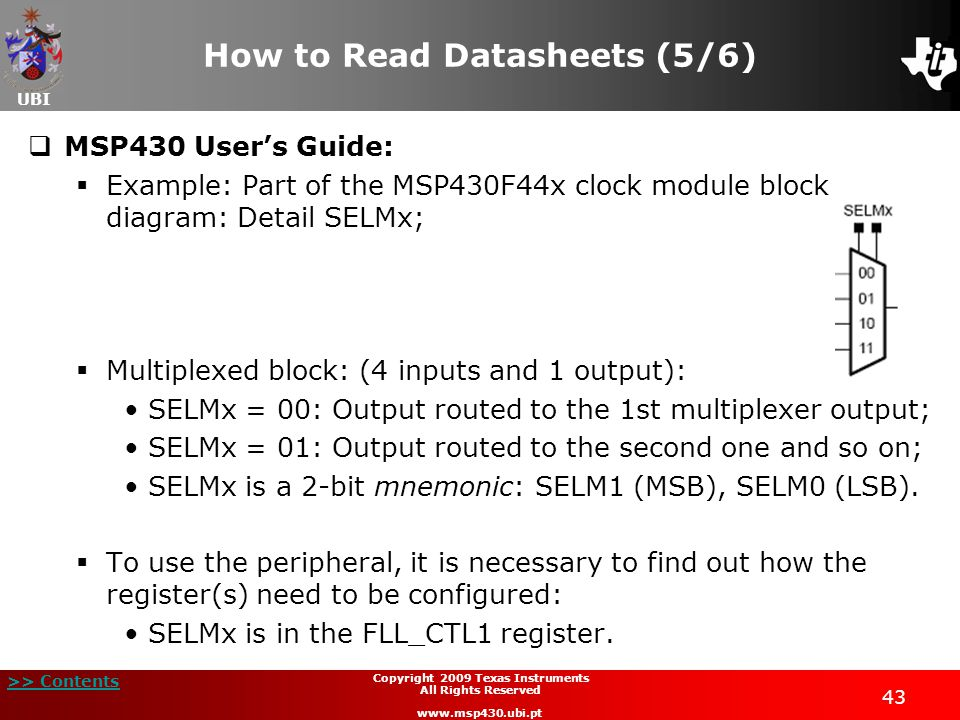 UBI >> Contents Copyright 2009 Texas Instruments All Rights Reserved www.msp430.ubi.pt 43 How to Read Datasheets (5/6)  MSP430 User's Guide:  Example: Part of the MSP430F44x clock module block diagram: Detail SELMx;  Multiplexed block: (4 inputs and 1 output): SELMx = 00: Output routed to the 1st multiplexer output; SELMx = 01: Output routed to the second one and so on; SELMx is a 2-bit mnemonic: SELM1 (MSB), SELM0 (LSB).