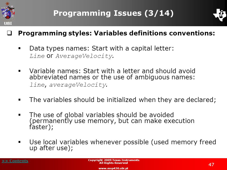 UBI >> Contents Copyright 2009 Texas Instruments All Rights Reserved www.msp430.ubi.pt 47 Programming Issues (3/14)  Programming styles: Variables definitions conventions:  Data types names: Start with a capital letter: Line or AverageVelocity.
