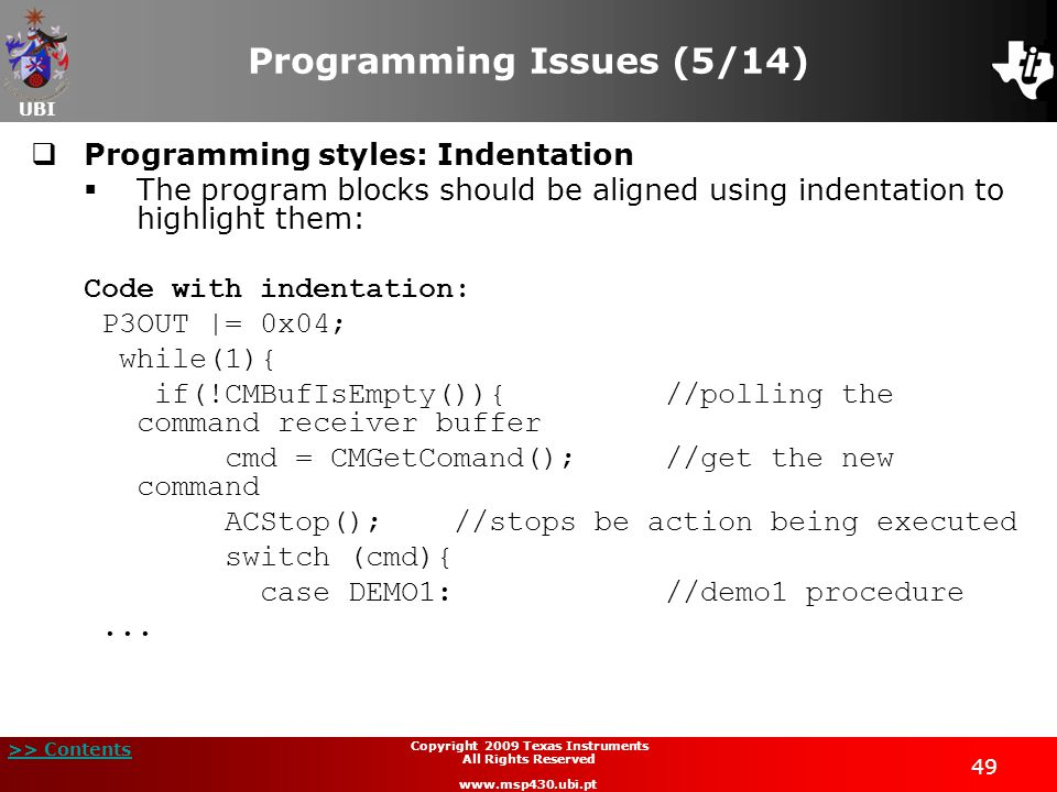 UBI >> Contents Copyright 2009 Texas Instruments All Rights Reserved www.msp430.ubi.pt 49 Programming Issues (5/14)  Programming styles: Indentation  The program blocks should be aligned using indentation to highlight them: Code with indentation: P3OUT |= 0x04; while(1){ if(!CMBufIsEmpty()){//polling the command receiver buffer cmd = CMGetComand();//get the new command ACStop();//stops be action being executed switch (cmd){ case DEMO1: //demo1 procedure...