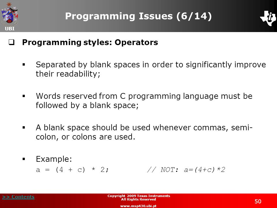 UBI >> Contents Copyright 2009 Texas Instruments All Rights Reserved www.msp430.ubi.pt 50 Programming Issues (6/14)  Programming styles: Operators  Separated by blank spaces in order to significantly improve their readability;  Words reserved from C programming language must be followed by a blank space;  A blank space should be used whenever commas, semi- colon, or colons are used.