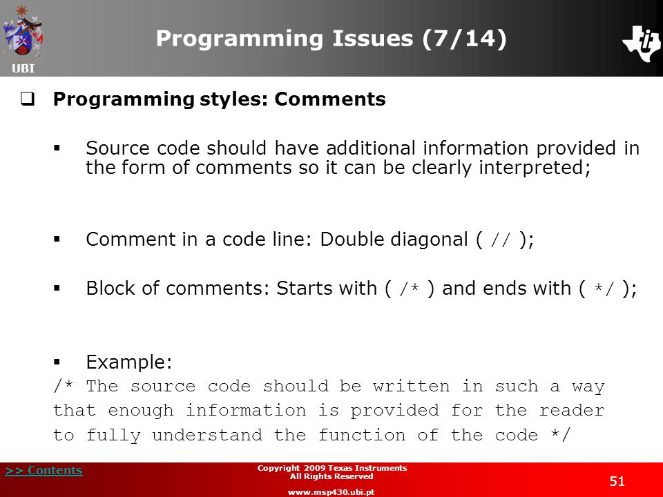 UBI >> Contents Copyright 2009 Texas Instruments All Rights Reserved www.msp430.ubi.pt 51 Programming Issues (7/14)  Programming styles: Comments  Source code should have additional information provided in the form of comments so it can be clearly interpreted;  Comment in a code line: Double diagonal ( // );  Block of comments: Starts with ( /* ) and ends with ( */ );  Example: /* The source code should be written in such a way that enough information is provided for the reader to fully understand the function of the code */