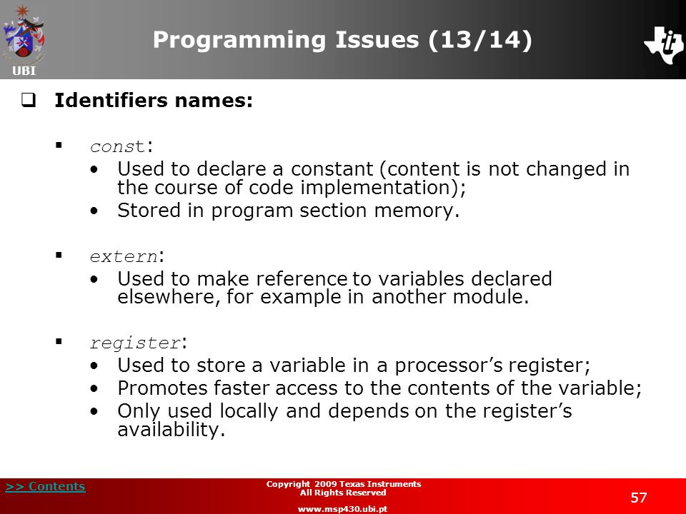UBI >> Contents Copyright 2009 Texas Instruments All Rights Reserved www.msp430.ubi.pt 57 Programming Issues (13/14)  Identifiers names:  const : Used to declare a constant (content is not changed in the course of code implementation); Stored in program section memory.