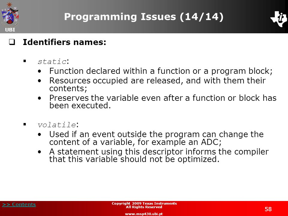 UBI >> Contents Copyright 2009 Texas Instruments All Rights Reserved www.msp430.ubi.pt 58 Programming Issues (14/14)  Identifiers names:  static : Function declared within a function or a program block; Resources occupied are released, and with them their contents; Preserves the variable even after a function or block has been executed.