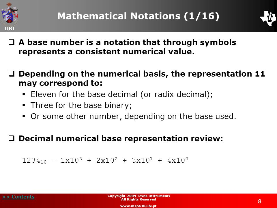 UBI >> Contents Copyright 2009 Texas Instruments All Rights Reserved www.msp430.ubi.pt 8 Mathematical Notations (1/16)  A base number is a notation that through symbols represents a consistent numerical value.