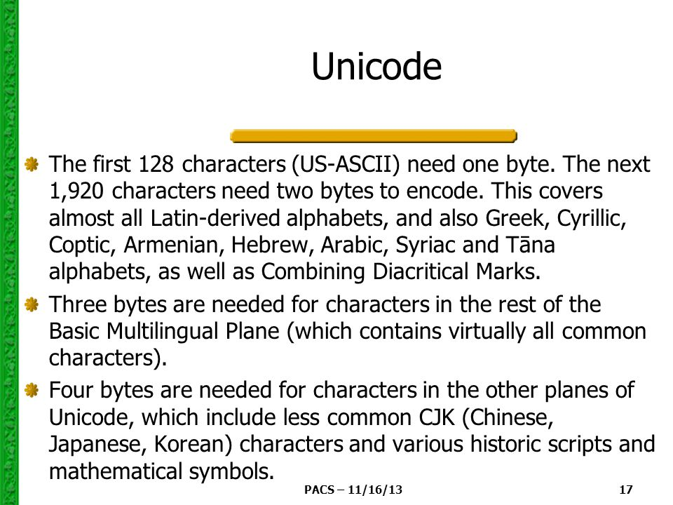 PACS – 11/16/13 17 Unicode The first 128 characters (US-ASCII) need one byte.
