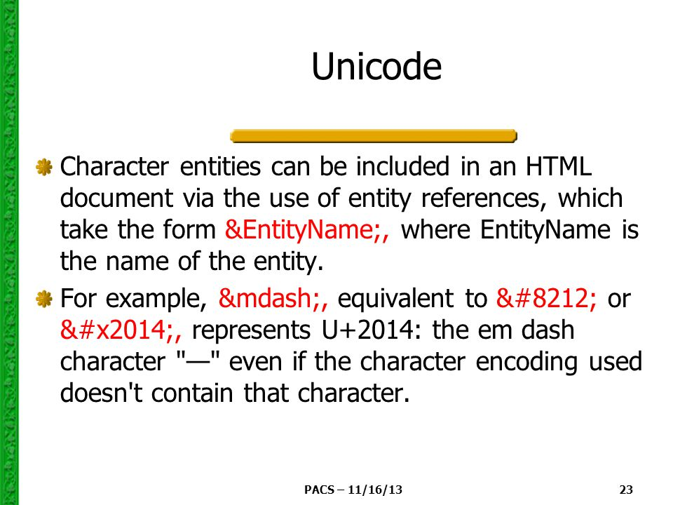 PACS – 11/16/13 23 Unicode Character entities can be included in an HTML document via the use of entity references, which take the form &EntityName;, where EntityName is the name of the entity.