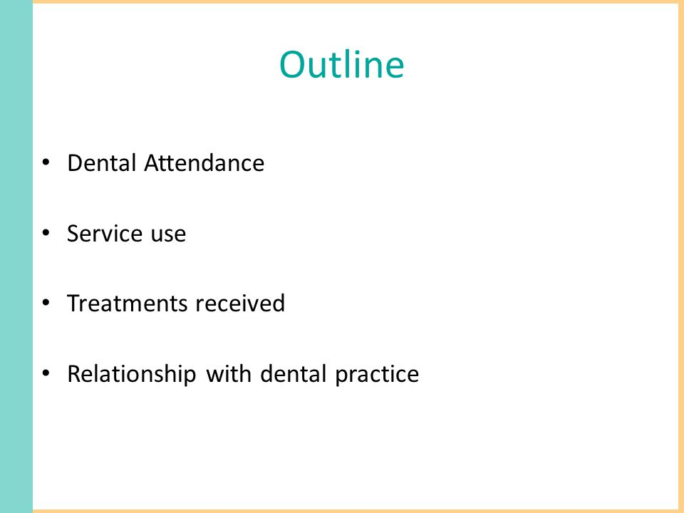 Outline Dental Attendance Service use Treatments received Relationship with dental practice