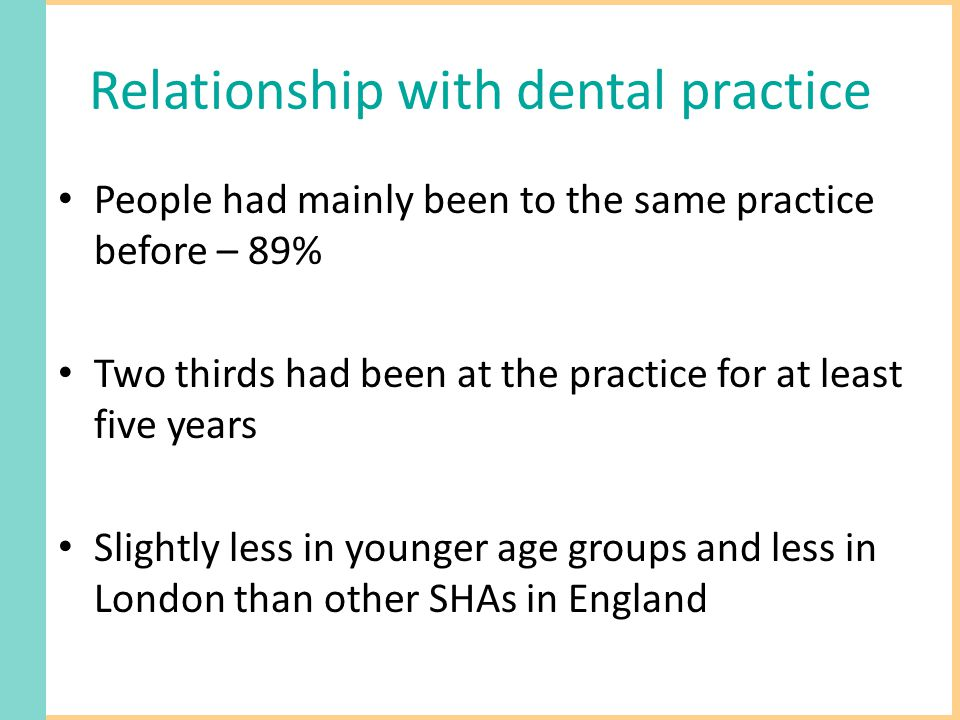 Relationship with dental practice People had mainly been to the same practice before – 89% Two thirds had been at the practice for at least five years Slightly less in younger age groups and less in London than other SHAs in England